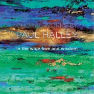 In The Wide Awe and Wisdom – Choral Works by Paul Halley